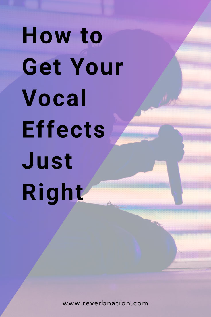 How to Get Your Vocal Effects Just Right | ReverbNation Blog